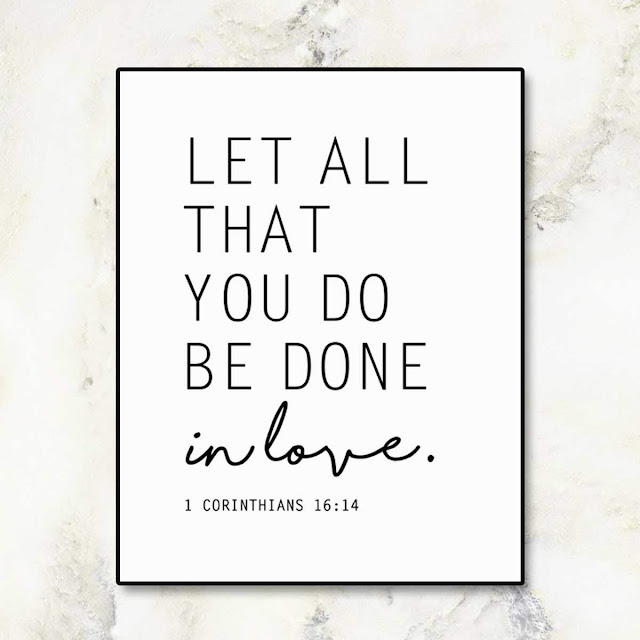 Let all you do be done in love.  1 Corinthians 16:14