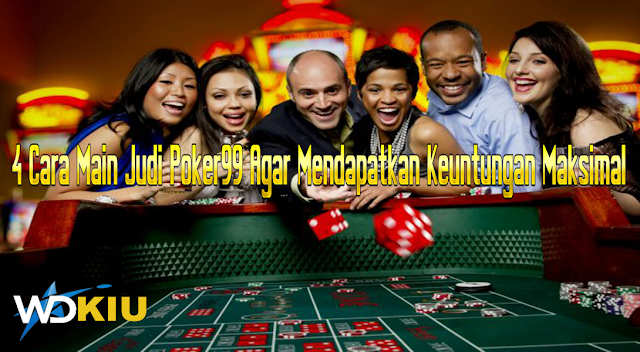 Cara Main Judi Poker99 Agar Mendapatkan Keuntungan Maksimal
