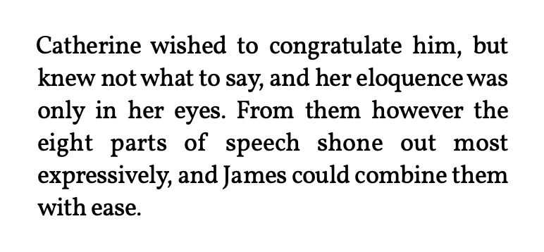 """""""Catherine wished to congratulate him, but knew not what to say, and her eloquence was only in her eyes. From them however the eight parts of speech shone out most expressively, and James could combine them with ease."""""""