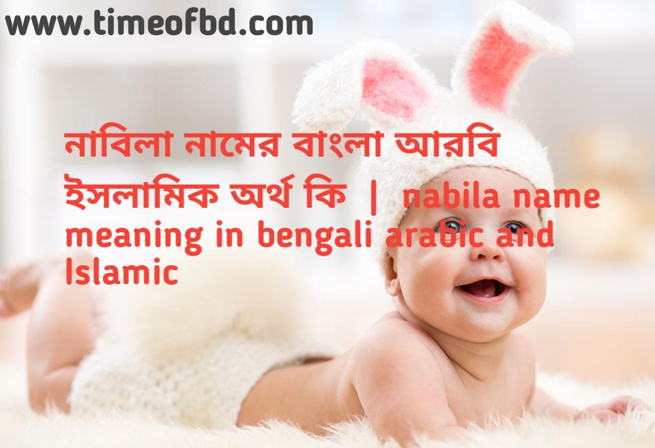 নাবিলা নামের অর্থ কী, নাবিলা নামের বাংলা অর্থ কি, নাবিলা নামের ইসলামিক অর্থ কি, nabila name meaning in bengali