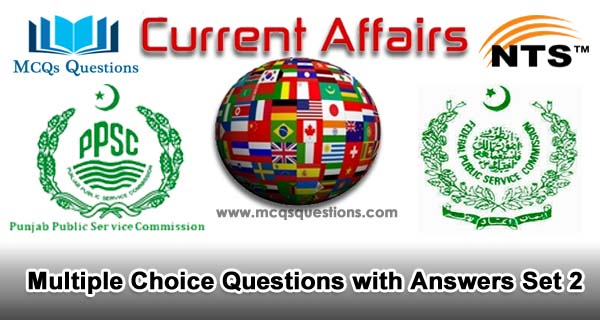 Current Affairs MCQs for NTS, PPSC, FPSC and CSS Test Set 2