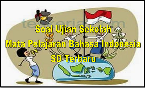Soal Ujian Sekolah Mata Pelajaran Bahasa Indonesia SD Terbaru