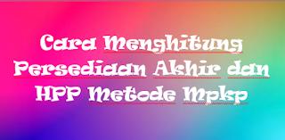 Cara Menghitung Persediaan Akhir dan HPP Metode Mpkp