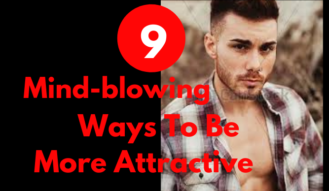 9 Mind-blowing Ways To Be More Attractive