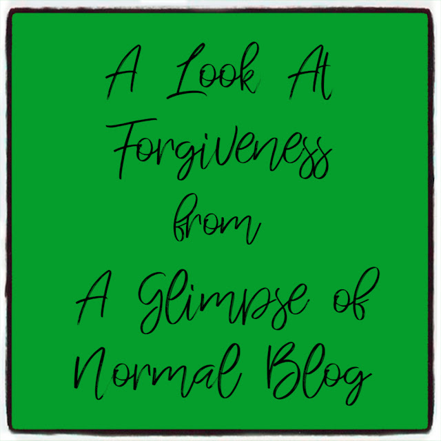 A Look At Forgiveness, A Glimpse of Normal Blog, Forgiveness