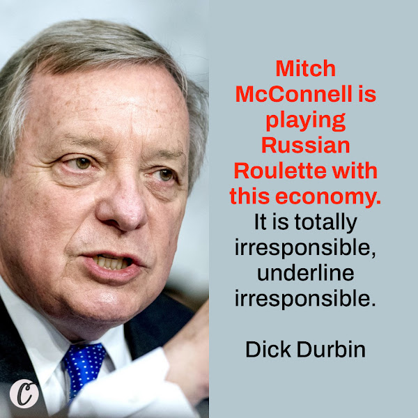 Mitch McConnell is playing Russian Roulette with this economy. It is totally irresponsible, underline irresponsible. — Senate Majority Whip Dick Durbin of Illinois