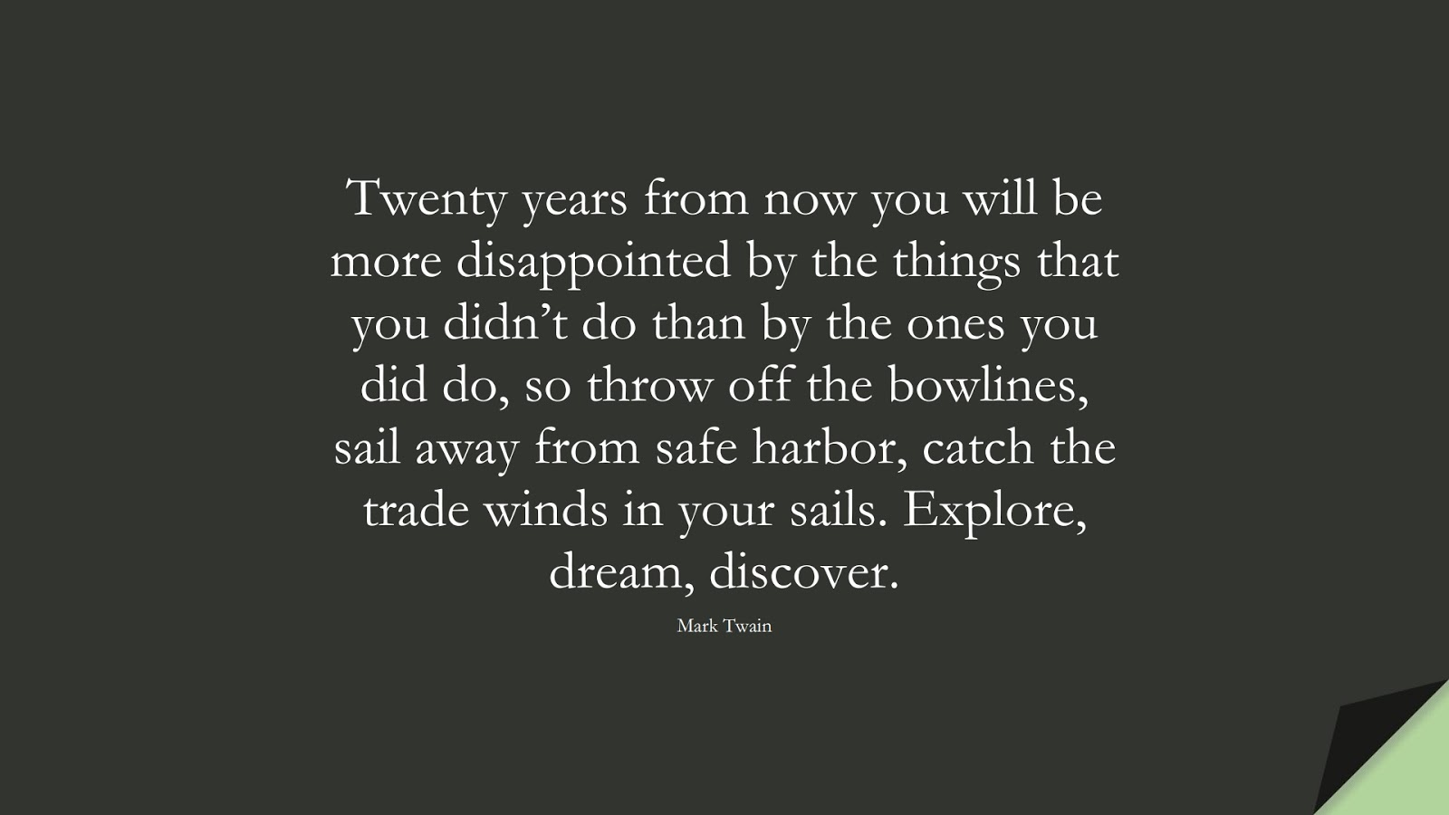 Twenty years from now you will be more disappointed by the things that you didn't do than by the ones you did do, so throw off the bowlines, sail away from safe harbor, catch the trade winds in your sails. Explore, dream, discover. (Mark Twain);  #ChangeQuotes