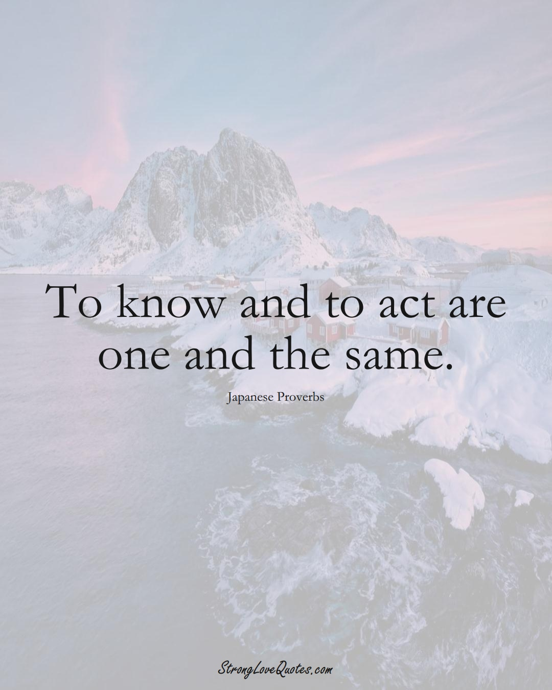 To know and to act are one and the same. (Japanese Sayings);  #AsianSayings
