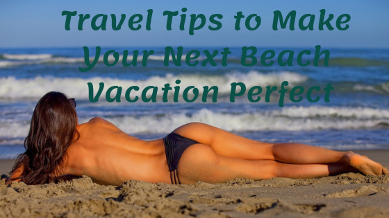 Travel Tips to Make Your Next Beach Vacation Perfect