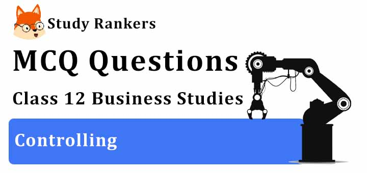 MCQ Questions for Class 12 Business Studies: Ch 8 Controlling