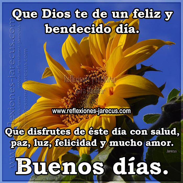 Que Dios te de un feliz y bendecido día. Que disfrutes de éste día con salud, paz, luz, felicidad y mucho amor. Buenos días