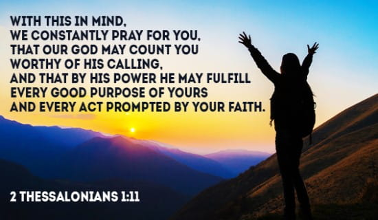 We constantly pray for you, that our God may count you worthy of his calling, and that by his power he may fulfill every good purpose of yours and every act prompted by your faith.