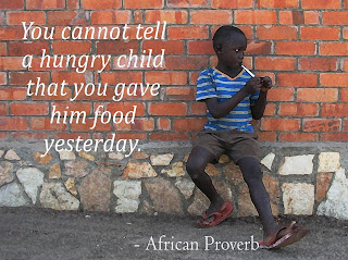 You cannot tell a hungry child that you gave him food yesterday. - African Proverb