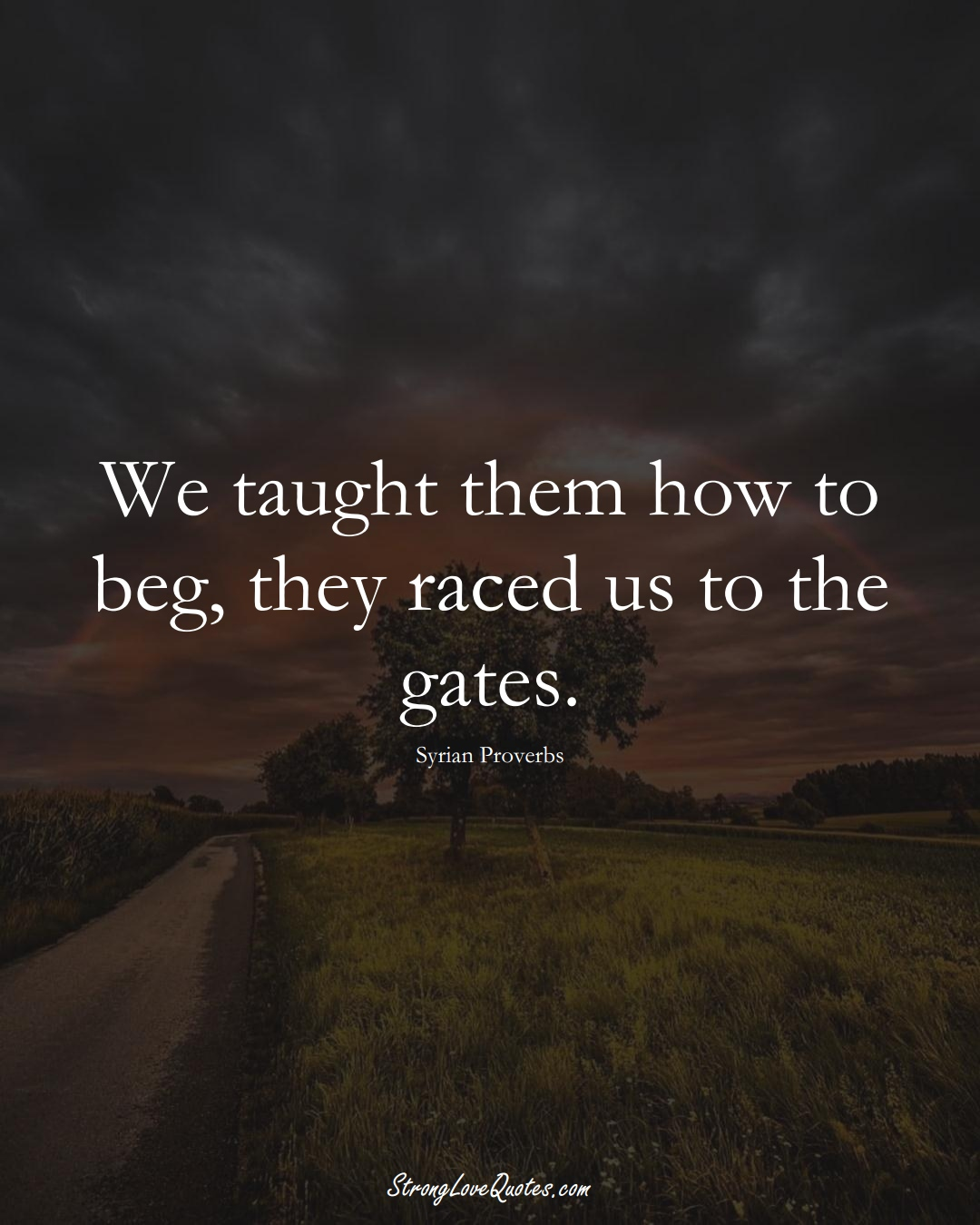 We taught them how to beg, they raced us to the gates. (Syrian Sayings);  #MiddleEasternSayings