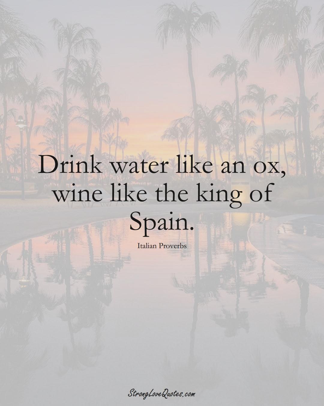 Drink water like an ox, wine like the king of Spain. (Italian Sayings);  #EuropeanSayings