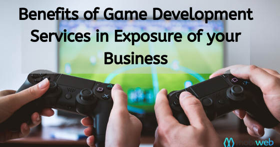 Advantages of Game Development Services in the Exposure of Your Business