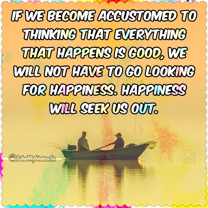 Happiness will seek us out