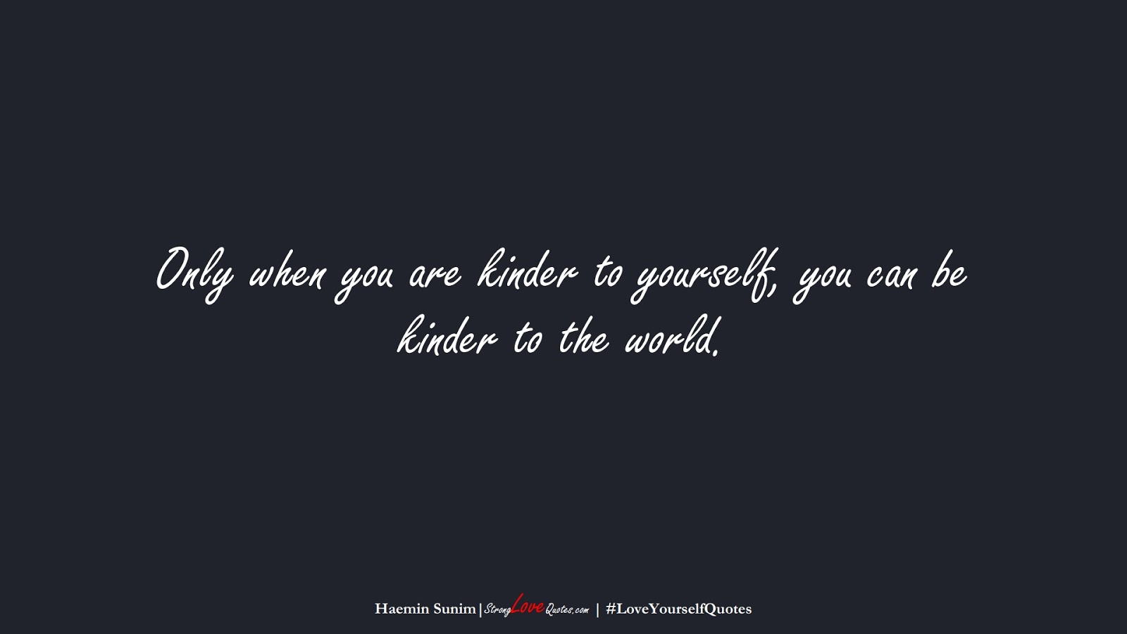 Only when you are kinder to yourself, you can be kinder to the world. (Haemin Sunim);  #LoveYourselfQuotes