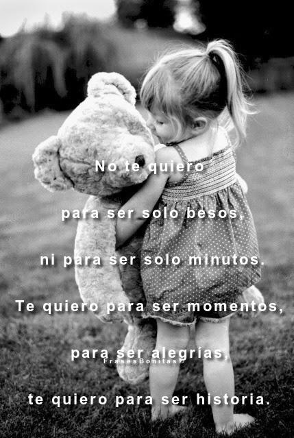 No te quiero para ser solo besos, ni para ser solo minutos. Te quiero para ser momentos, para ser alegrías, te quiero para ser historia.