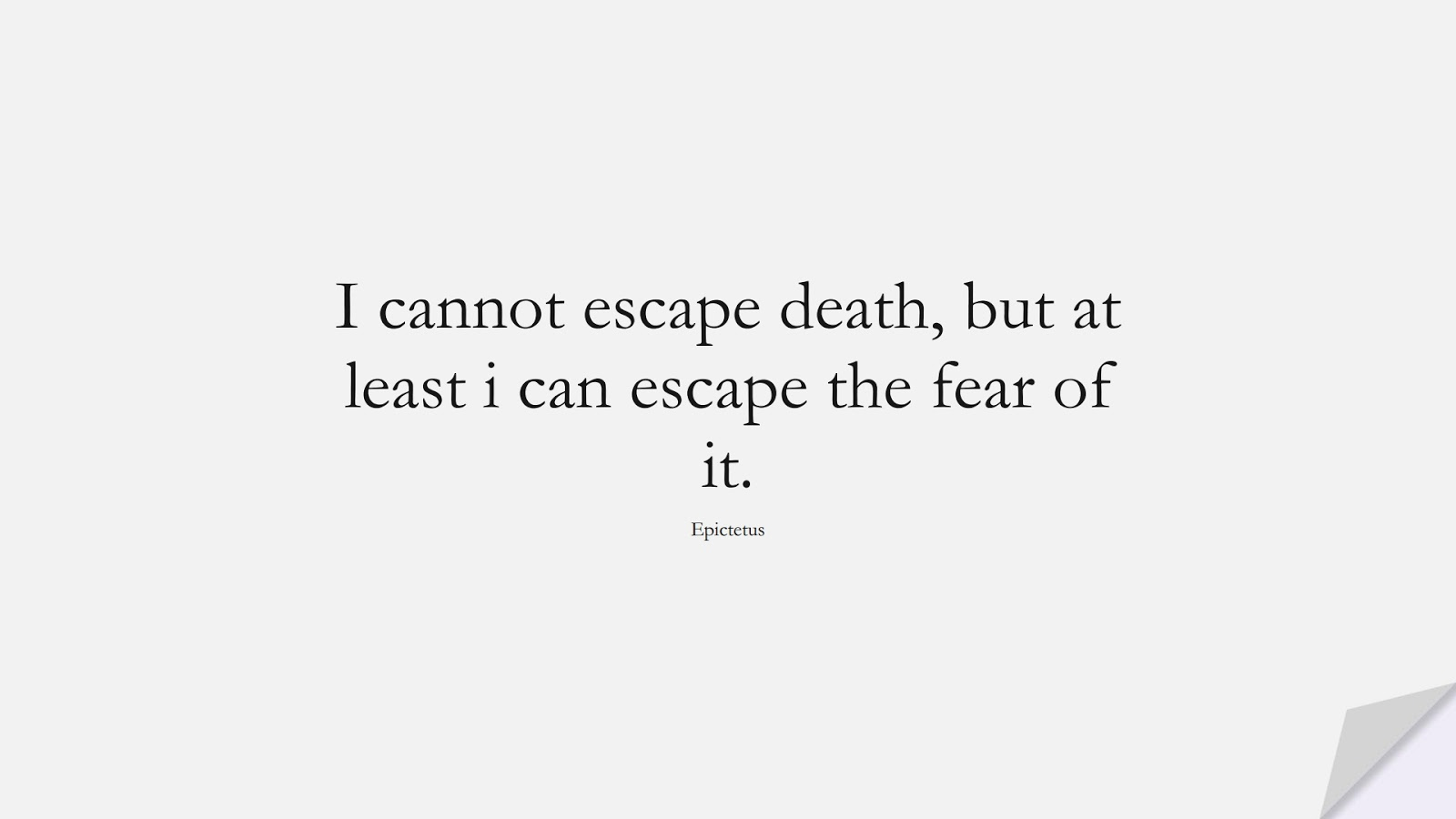 I cannot escape death, but at least i can escape the fear of it. (Epictetus);  #FearQuotes