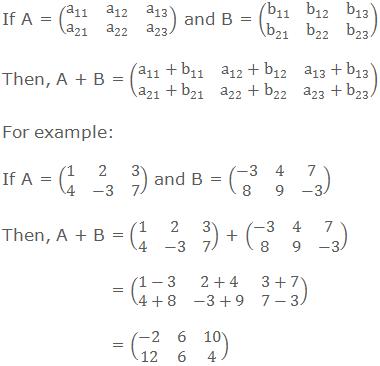 If A = (■(a_11&a_12&a_13@a_21&a_22&a_23 )) and B = (■(b_11&b_12&b_13@b_21&b_22&b_23 )) Then, A + B = (■(a_11+b_11&a_12+b_12&a_13+b_13@a_21+b_21&a_22+b_22&a_23+b_23 )) For example: If A = (■(1&2&3@4&-3&7)) and B = (■(-3&4&7@8&9&-3)) Then, A + B = (■(1&2&3@4&-3&7)) + (■(-3&4&7@8&9&-3))        = (■(1-3&2+4&3+7@4+8&-3+9&7-3))        = (■(-2&6&10@12&6&4))