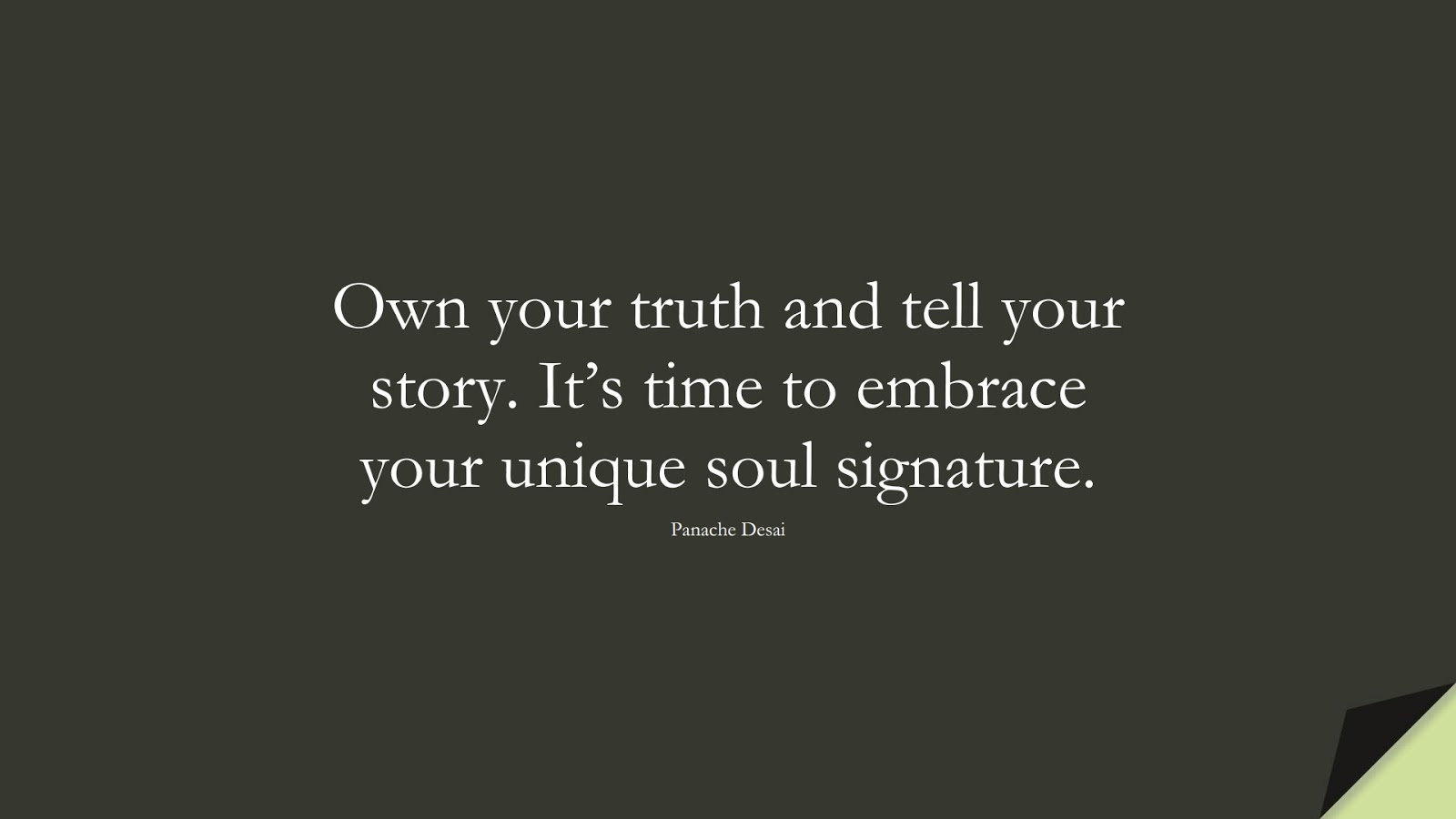Own your truth and tell your story. It's time to embrace your unique soul signature. (Panache Desai);  #BeYourselfQuotes