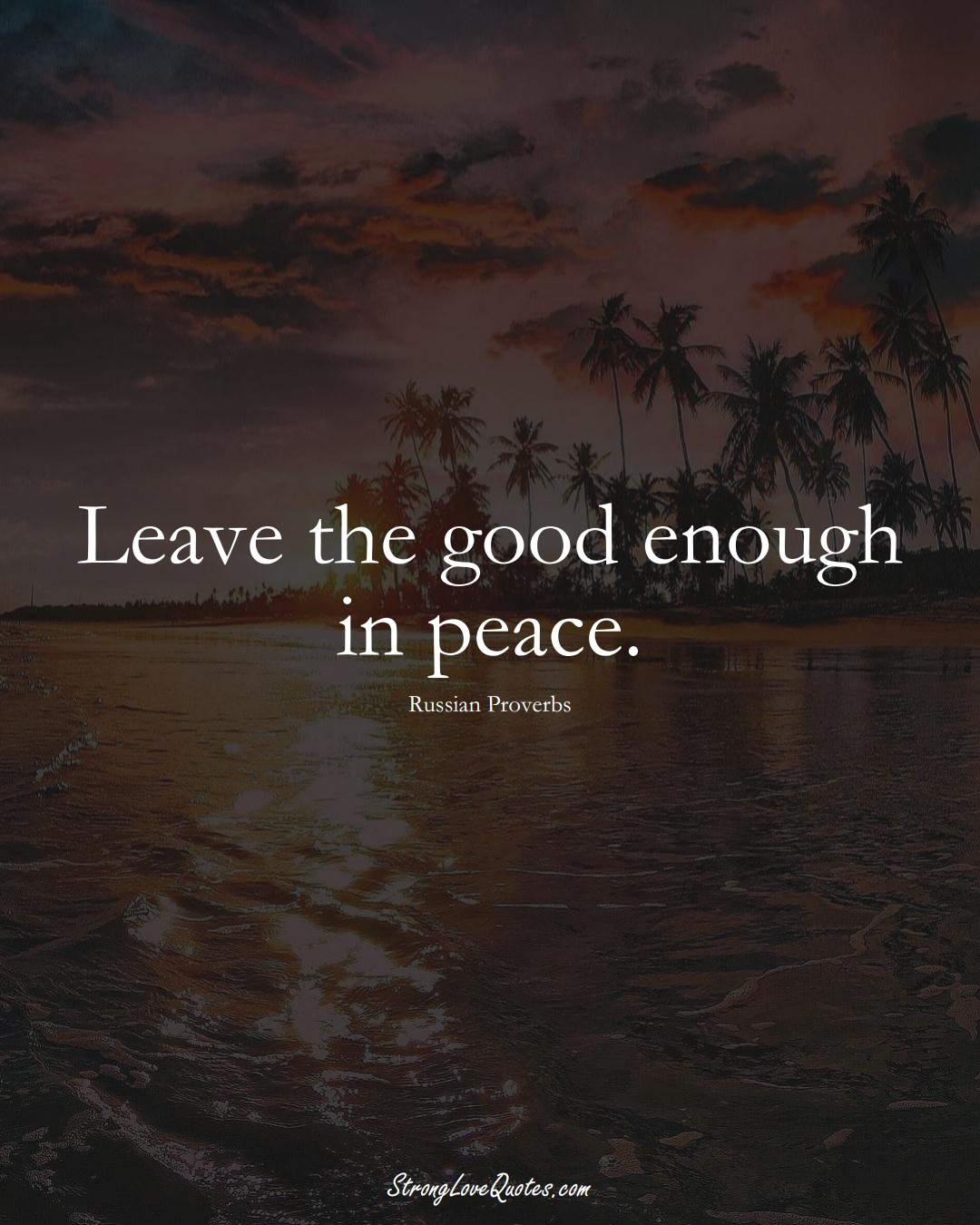 Leave the good enough in peace. (Russian Sayings);  #AsianSayings