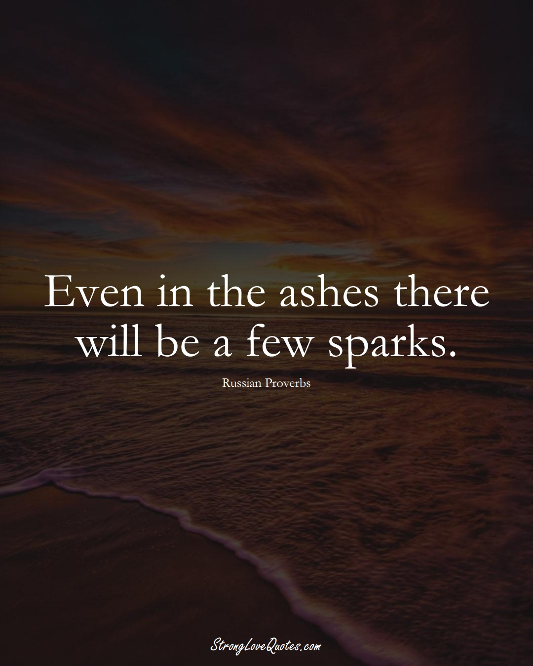 Even in the ashes there will be a few sparks. (Russian Sayings);  #AsianSayings