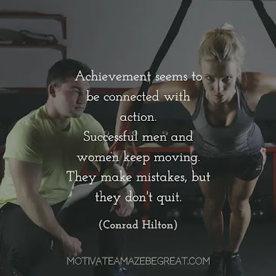 "Quotes On Achievement Of Goals: ""Achievement seems to be connected with action. Successful men and women keep moving. They make mistakes, but they don't quit."" – Conrad Hilton"