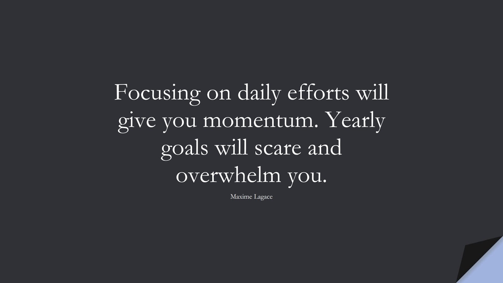 Focusing on daily efforts will give you momentum. Yearly goals will scare and overwhelm you. (Maxime Lagace);  #HardWorkQuotes