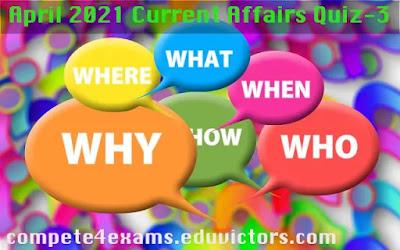April 2021 Current Affairs Quiz-3 (#currentaffairs)(#eduvictors)(#compete4exams)