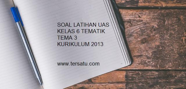Download soal latihan uas kls 6 tematik tema 3 semester 1/ ganjil kurikulum 2013/ kurtilas/ K 13 plus kunci jawabannya