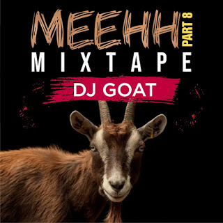 DOWNLOAD MIXTAPE: Dj Goat - Meehh Part 8 Mixtape