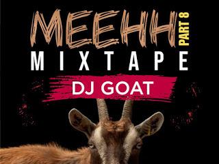DOWNLOAD MIXTAPE: Dj Goat - Meehh Part 8 Mixtape
