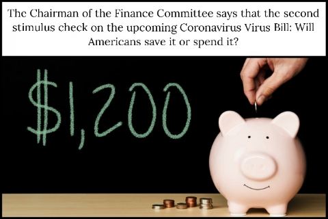 The Chairman of the Finance Committee says that the second stimulus check on the upcoming Coronavirus Virus Bill: Will Americans save it or spend it?