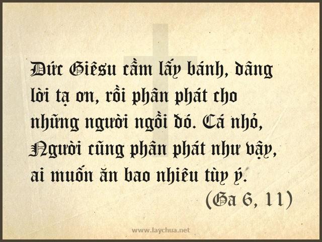 Vậy, Ðức Giêsu cầm lấy bánh, dâng lời tạ ơn, rồi phân phát cho những người ngồi đó. Cá nhỏ, Người cũng phân phát như vậy, ai muốn ăn bao nhiêu tùy ý. (Ga 6, 1-11)