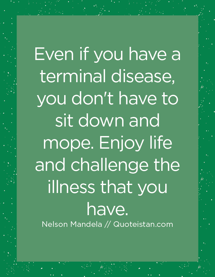 Even if you have a terminal disease, you don't have to sit down and mope. Enjoy life and challenge the illness that you have.