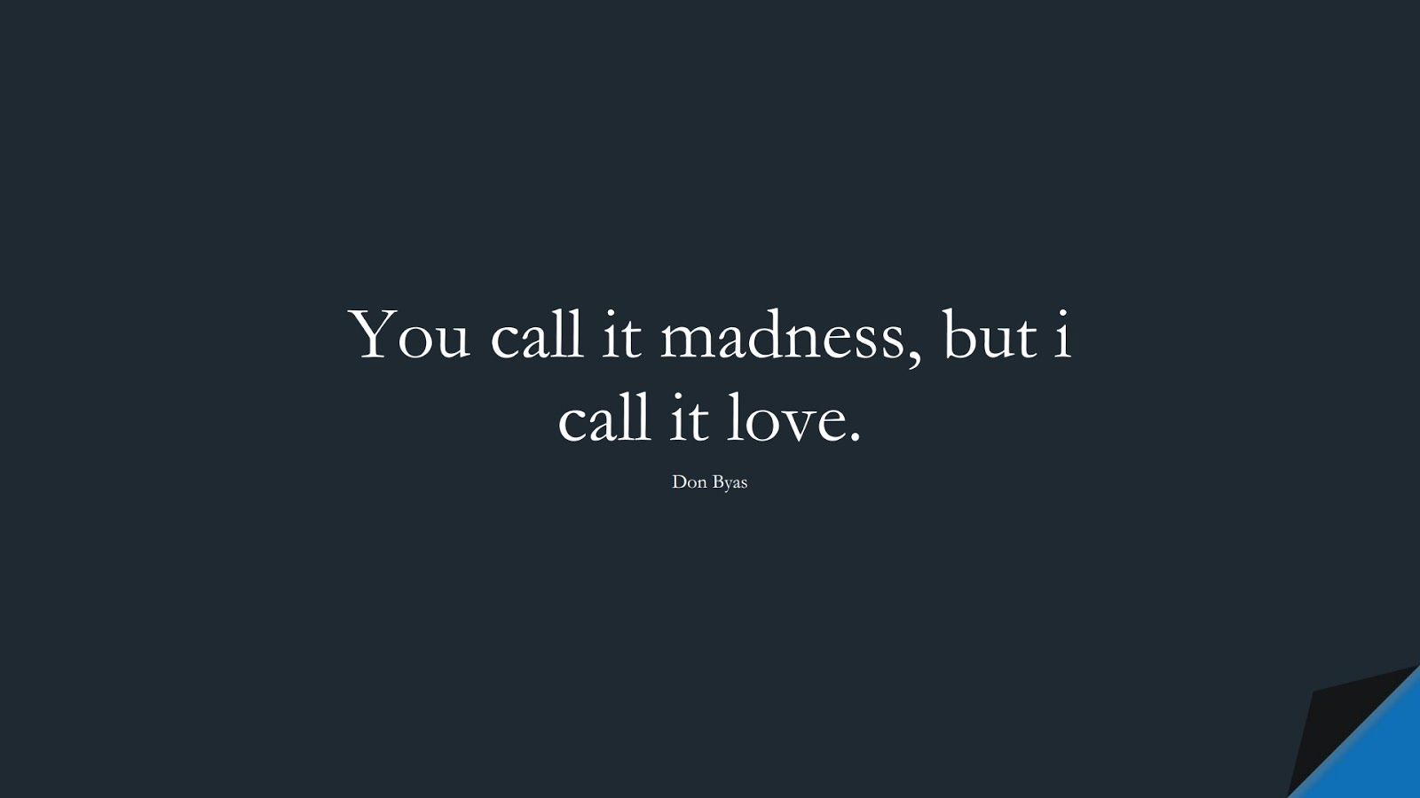 You call it madness, but i call it love. (Don Byas);  #LoveQuotes