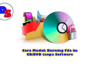 Cara Mudah Burning File ke CD/DVD tanpa Software