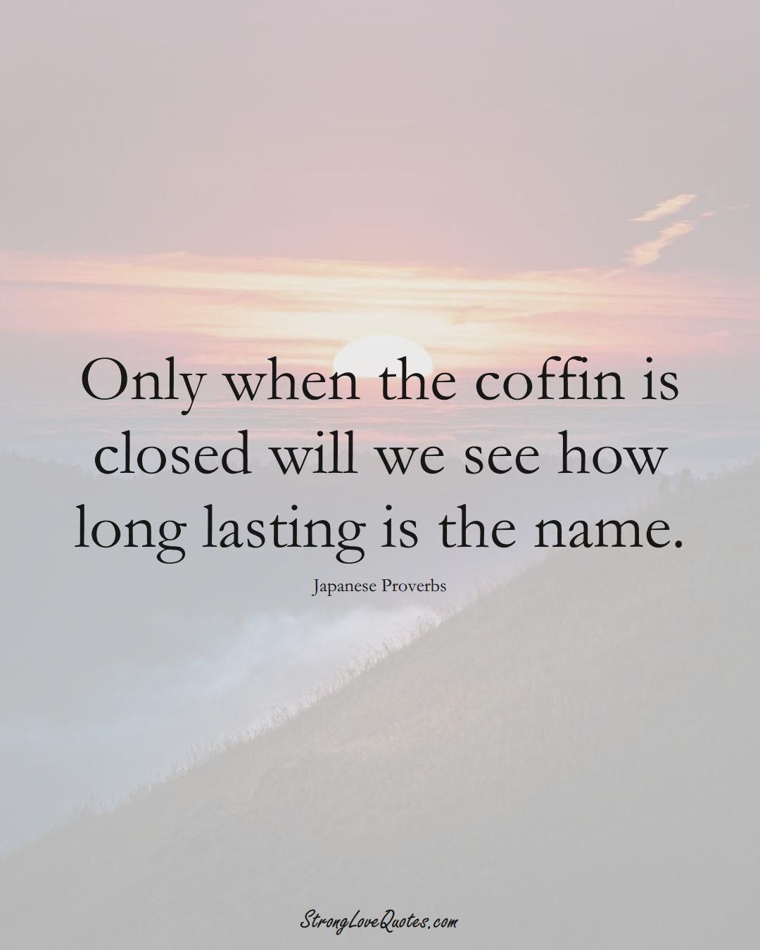 Only when the coffin is closed will we see how long lasting is the name. (Japanese Sayings);  #AsianSayings