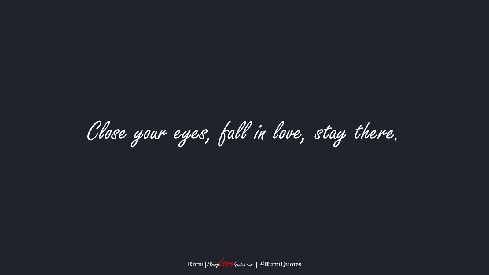 Close your eyes, fall in love, stay there. (Rumi);  #RumiQuotes