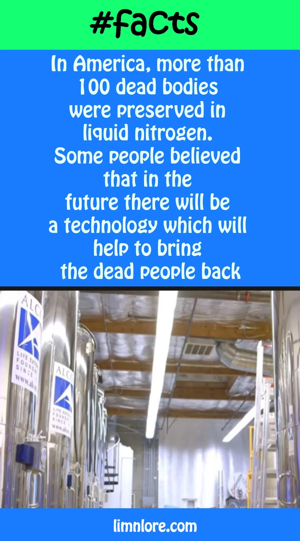 In America, more than 100 dead bodies were preserved in liquid nitrogen. Some people believed that in the future there will be a technology which will help to bring the dead people back