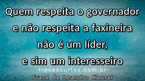 Quem respeita o governador e não respeita a faxineira não é um líder, e sim um interesseiro