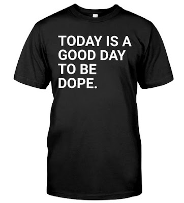 Today Is A Good Day To Be Dope T Shirt Shirts Hoodie Sweatshirt Tee Shirts Sweater