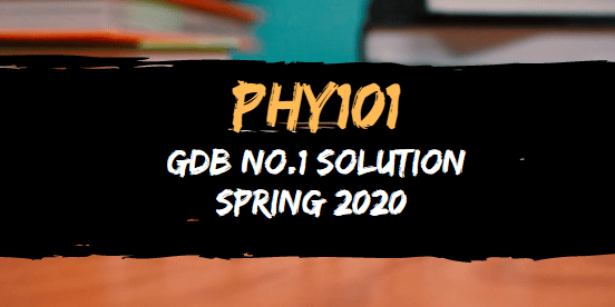 PHY101 GDB 1 Solution Spring 2020