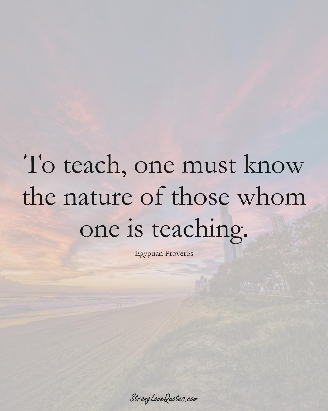 To teach, one must know the nature of those whom one is teaching. (Egyptian Sayings);  #MiddleEasternSayings