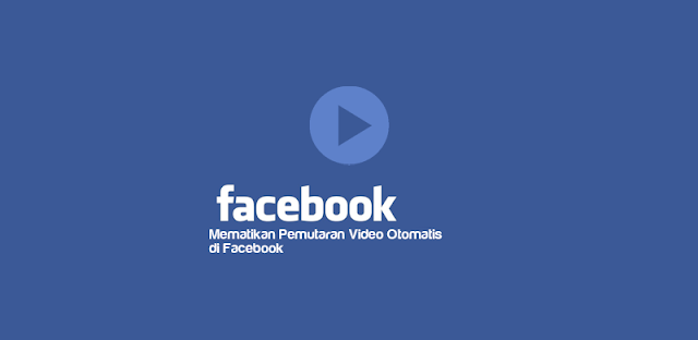 Cara Mematikan Pemutaran Video Otomatis di Facebook