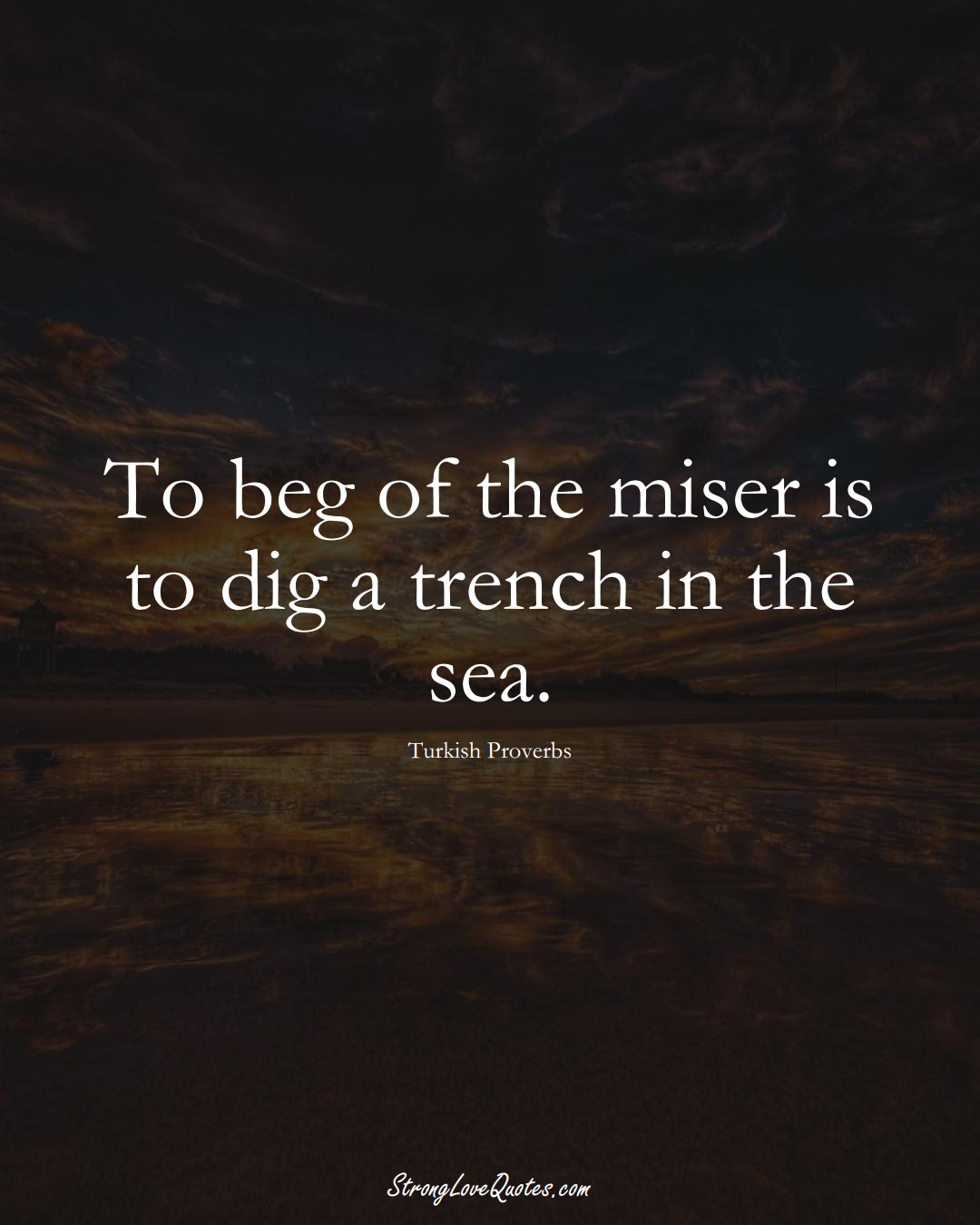 To beg of the miser is to dig a trench in the sea. (Turkish Sayings);  #MiddleEasternSayings