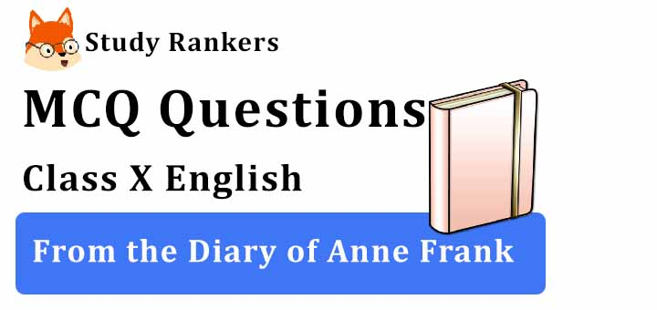 MCQ Questions for Class 10 English: Ch 4 From the Diary of Anne Frank