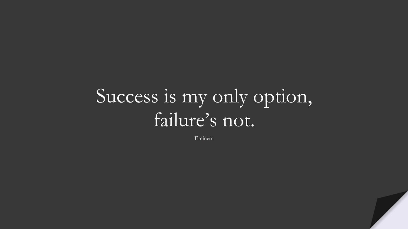 Success is my only option, failure's not. (Eminem);  #SuccessQuotes